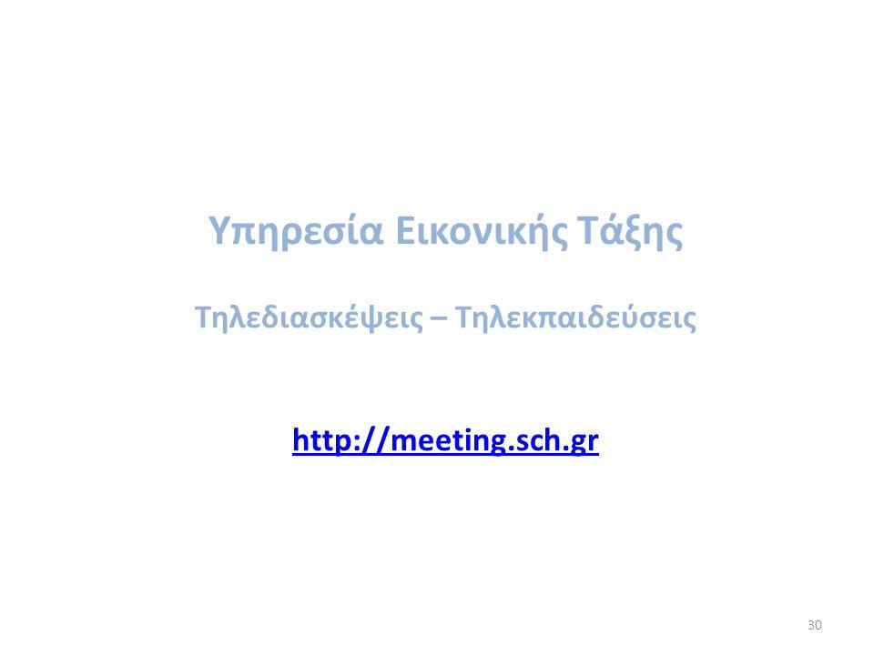 30 Υπηρεσία Εικονικής Τάξης Τηλεδιασκέψεις – Τηλεκπαιδεύσεις http://meeting.sch.gr http://meeting.sch.gr