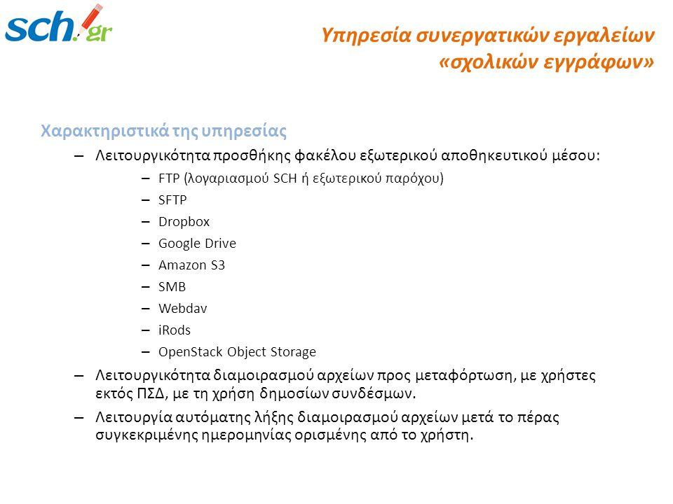 Χαρακτηριστικά της υπηρεσίας – Λειτουργικότητα προσθήκης φακέλου εξωτερικού αποθηκευτικού μέσου: – FTP (λογαριασμού SCH ή εξωτερικού παρόχου) – SFTP – Dropbox – Google Drive – Amazon S3 – SMB – Webdav – iRods – OpenStack Object Storage – Λειτουργικότητα διαμοιρασμού αρχείων προς μεταφόρτωση, με χρήστες εκτός ΠΣΔ, με τη χρήση δημοσίων συνδέσμων.