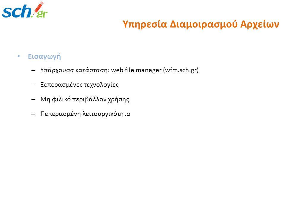 Εισαγωγή – Υπάρχουσα κατάσταση: web file manager (wfm.sch.gr) – Ξεπερασμένες τεχνολογίες – Μη φιλικό περιβάλλον χρήσης – Πεπερασμένη λειτουργικότητα Υπηρεσία Διαμοιρασμού Αρχείων