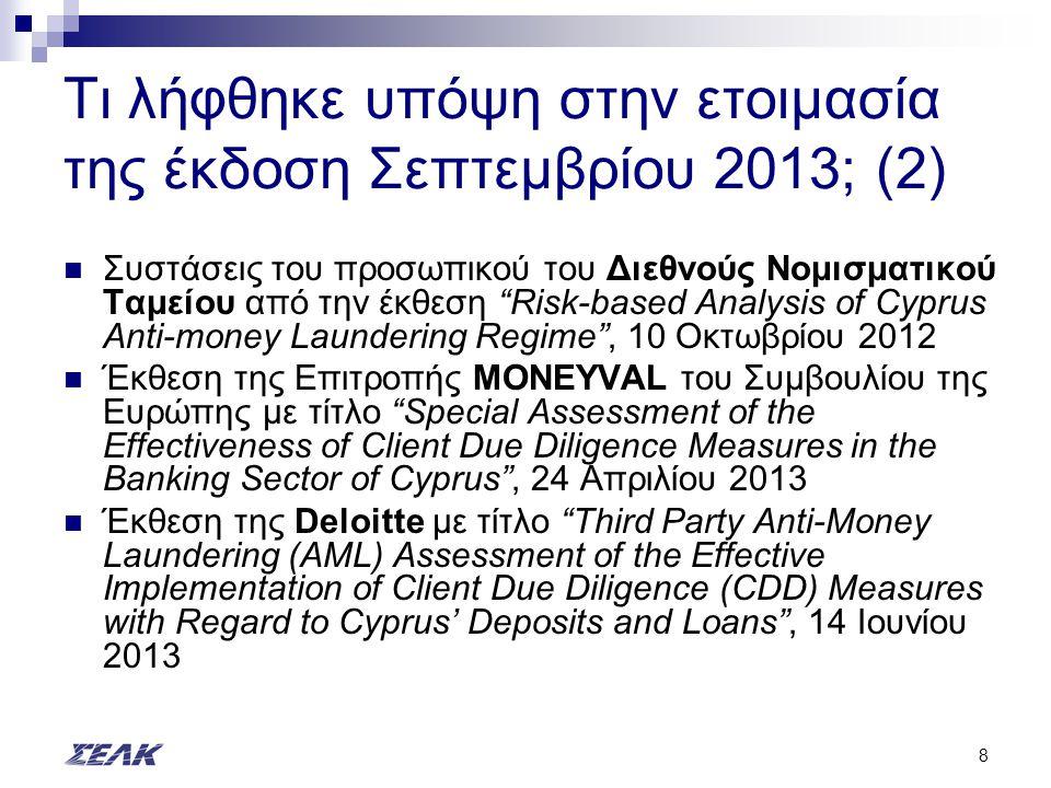 8 Τι λήφθηκε υπόψη στην ετοιμασία της έκδοση Σεπτεμβρίου 2013; (2) Συστάσεις του προσωπικού του Διεθνούς Νομισματικού Ταμείου από την έκθεση Risk-based Analysis of Cyprus Anti-money Laundering Regime , 10 Οκτωβρίου 2012 Έκθεση της Επιτροπής MONEYVAL του Συμβουλίου της Ευρώπης με τίτλο Special Assessment of the Effectiveness of Client Due Diligence Measures in the Banking Sector of Cyprus , 24 Απριλίου 2013 Έκθεση της Deloitte με τίτλο Third Party Anti-Money Laundering (AML) Assessment of the Effective Implementation of Client Due Diligence (CDD) Measures with Regard to Cyprus' Deposits and Loans , 14 Ιουνίου 2013