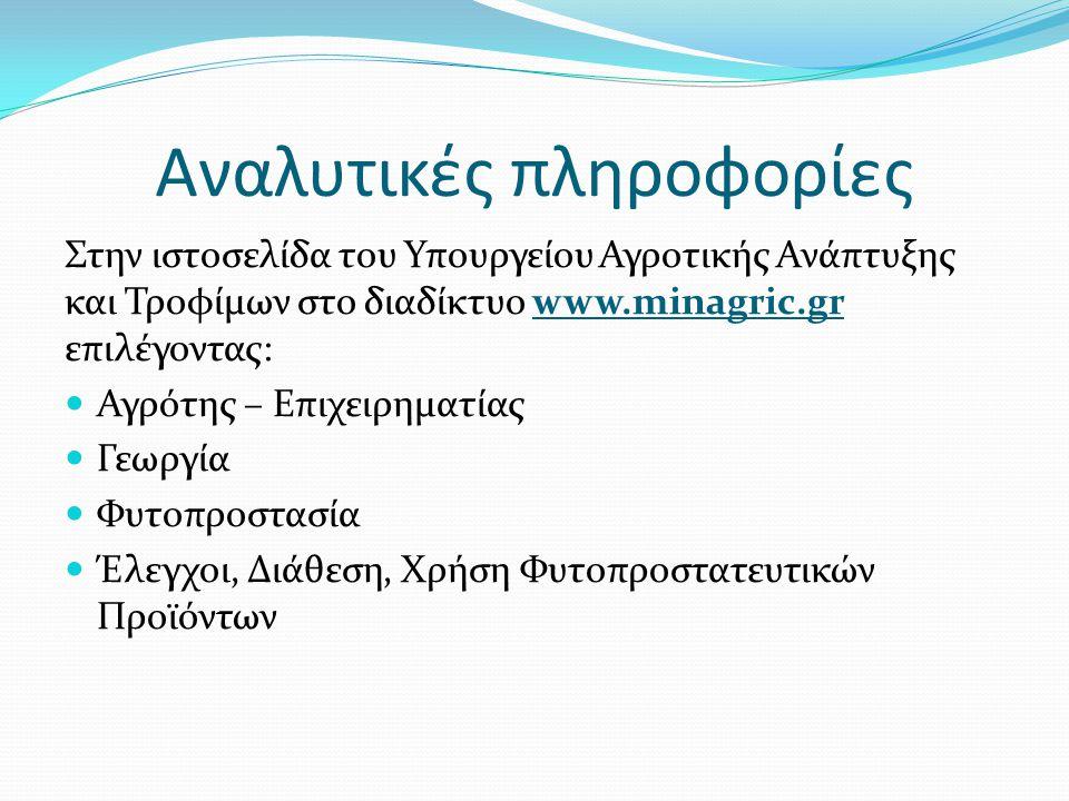 Αναλυτικές πληροφορίες Στην ιστοσελίδα του Υπουργείου Αγροτικής Ανάπτυξης και Τροφίμων στο διαδίκτυο www.minagric.gr επιλέγοντας: Αγρότης – Επιχειρηματίας Γεωργία Φυτοπροστασία Έλεγχοι, Διάθεση, Χρήση Φυτοπροστατευτικών Προϊόντων