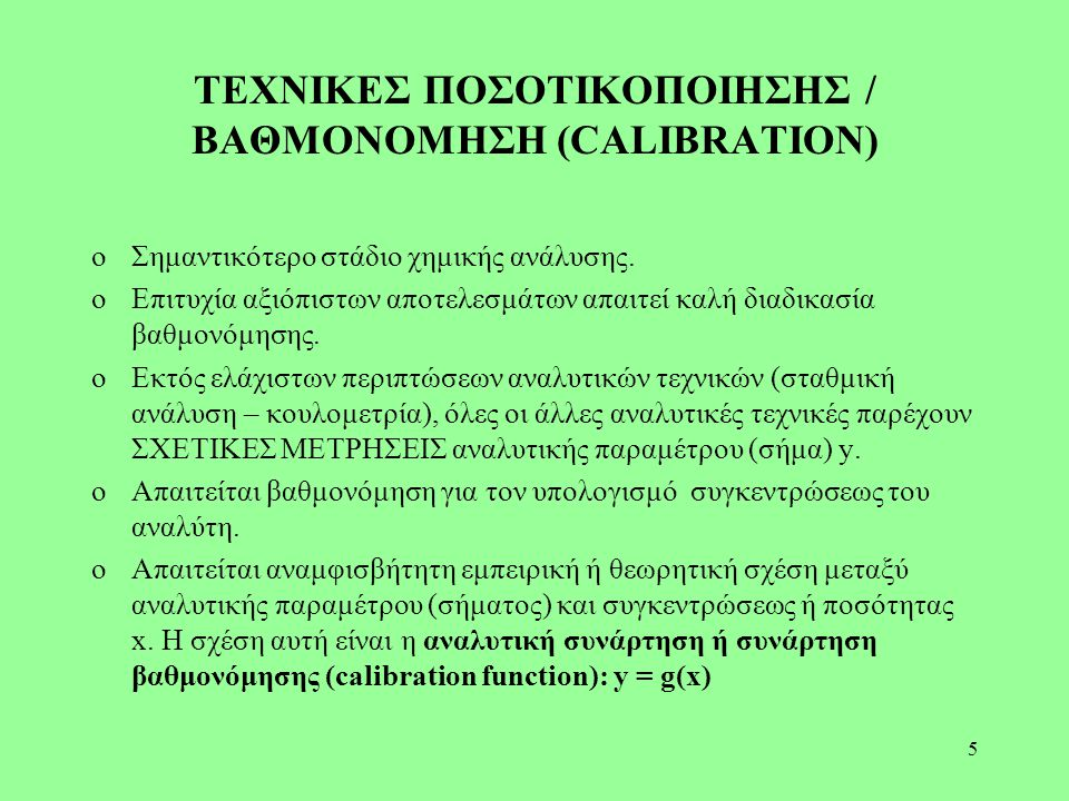 5 ΤΕΧΝΙΚΕΣ ΠΟΣΟΤΙΚΟΠΟΙΗΣΗΣ / ΒΑΘΜΟΝΟΜΗΣΗ (CALIBRATION) oΣημαντικότερο στάδιο χημικής ανάλυσης. oΕπιτυχία αξιόπιστων αποτελεσμάτων απαιτεί καλή διαδικα