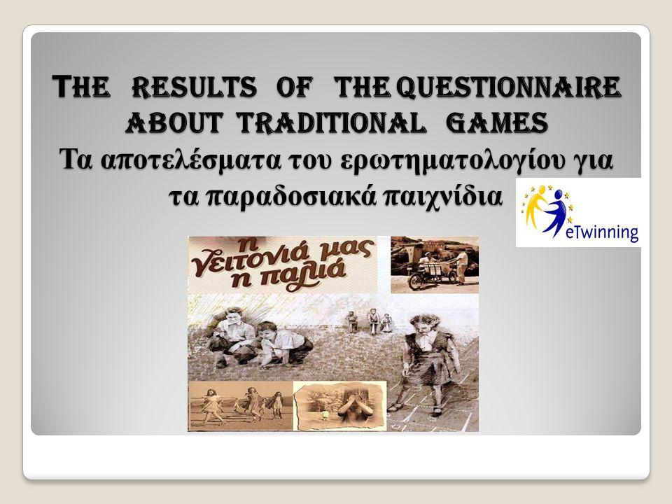Τ he results of the questionnaire about traditional games Τα α π οτελέσματα του ερωτηματολογίου για τα π αραδοσιακά π αιχνίδια