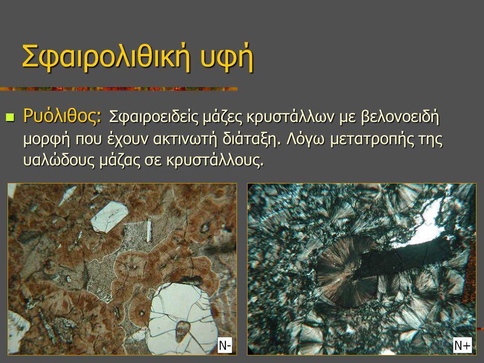 Ρυόλιθος: Σφαιροειδείς μάζες κρυστάλλων με βελονοειδή μορφή που έχουν ακτινωτή διάταξη. Λόγω μετατροπής της υαλώδους μάζας σε κρυστάλλους. Ρυόλιθος: Σ