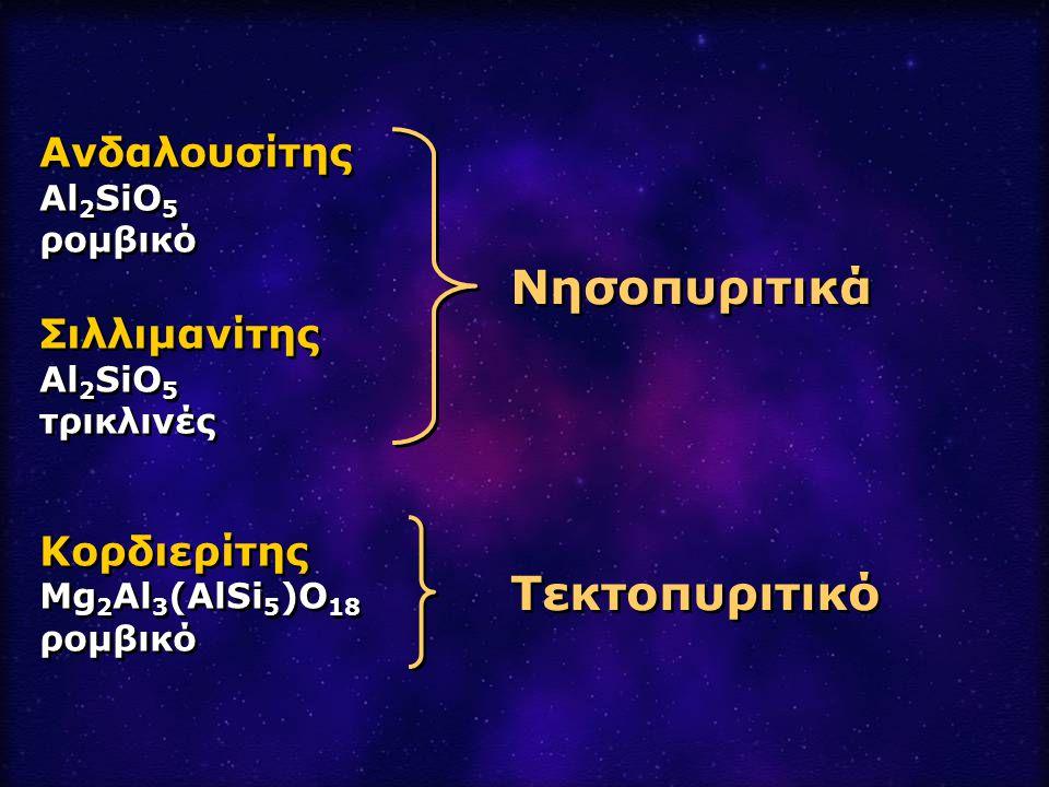Ανδαλουσίτης Al 2 SiO 5 ρομβικό Σιλλιμανίτης Al 2 SiO 5 τρικλινές Κορδιερίτης Mg 2 Al 3 (AlSi 5 )O 18 ρομβικό Ανδαλουσίτης Al 2 SiO 5 ρομβικό Σιλλιμαν