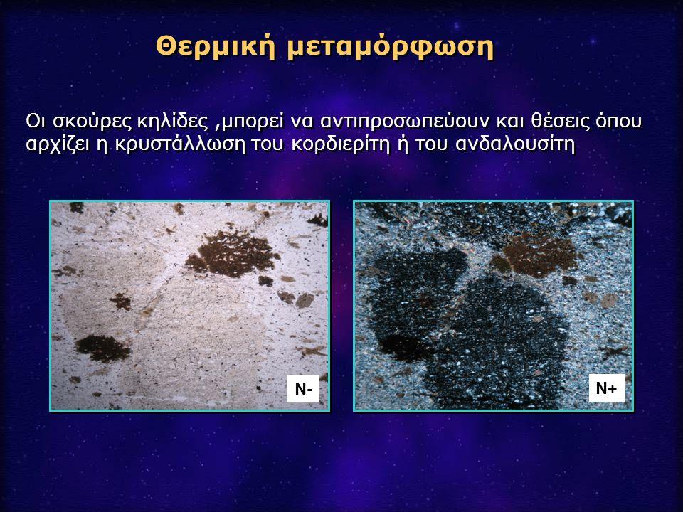 Θερμική μεταμόρφωση Οι σκούρες κηλίδες,μπορεί να αντιπροσωπεύουν και θέσεις όπου αρχίζει η κρυστάλλωση του κορδιερίτη ή του ανδαλουσίτη Ν- Ν+