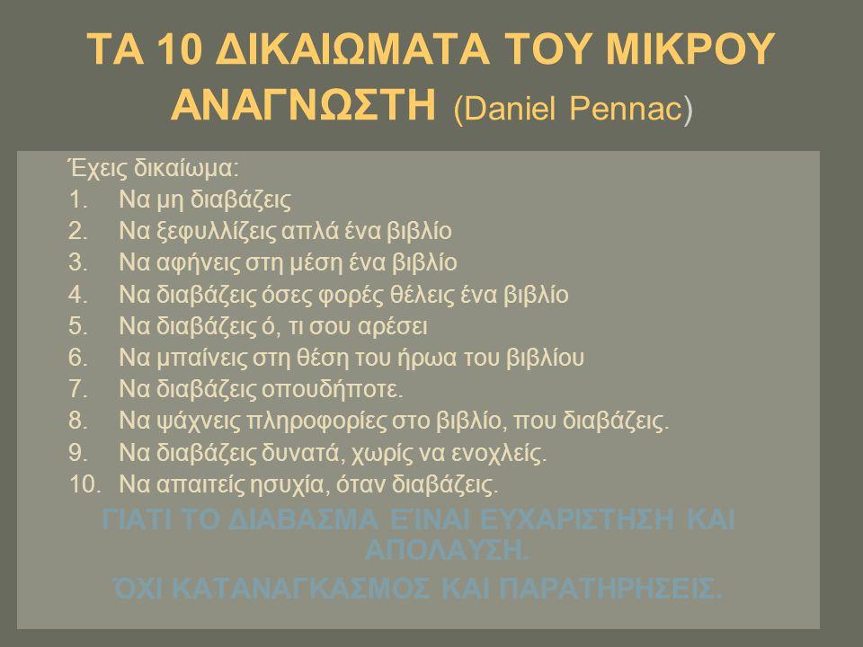 ΤΑ 10 ΔΙΚΑΙΩΜΑΤΑ ΤΟΥ ΜΙΚΡΟΥ ΑΝΑΓΝΩΣΤΗ (Daniel Pennac) Έχεις δικαίωμα: 1.Να μη διαβάζεις 2.Να ξεφυλλίζεις απλά ένα βιβλίο 3.Να αφήνεις στη μέση ένα βιβ