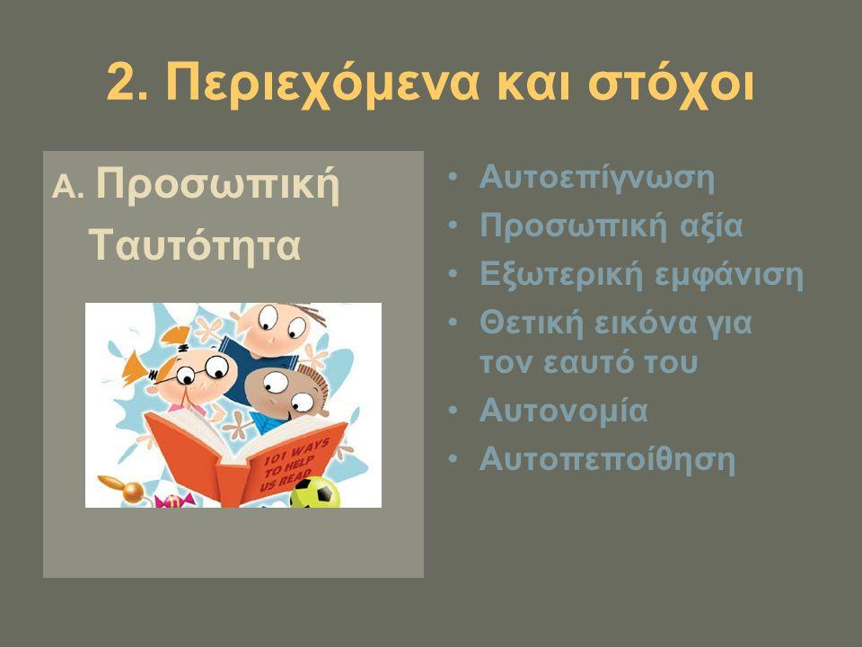 2. Περιεχόμενα και στόχοι Α. Προσωπική Ταυτότητα Αυτοεπίγνωση Προσωπική αξία Εξωτερική εμφάνιση Θετική εικόνα για τον εαυτό του Αυτονομία Αυτοπεποίθησ