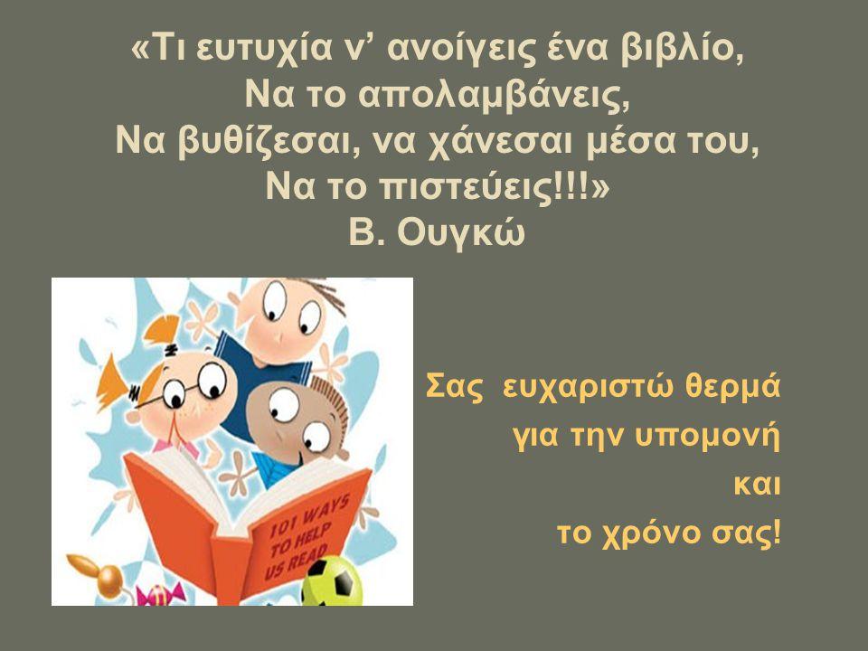 «Τι ευτυχία ν' ανοίγεις ένα βιβλίο, Να το απολαμβάνεις, Να βυθίζεσαι, να χάνεσαι μέσα του, Να το πιστεύεις!!!» Β. Ουγκώ Σας ευχαριστώ θερμά για την υπ