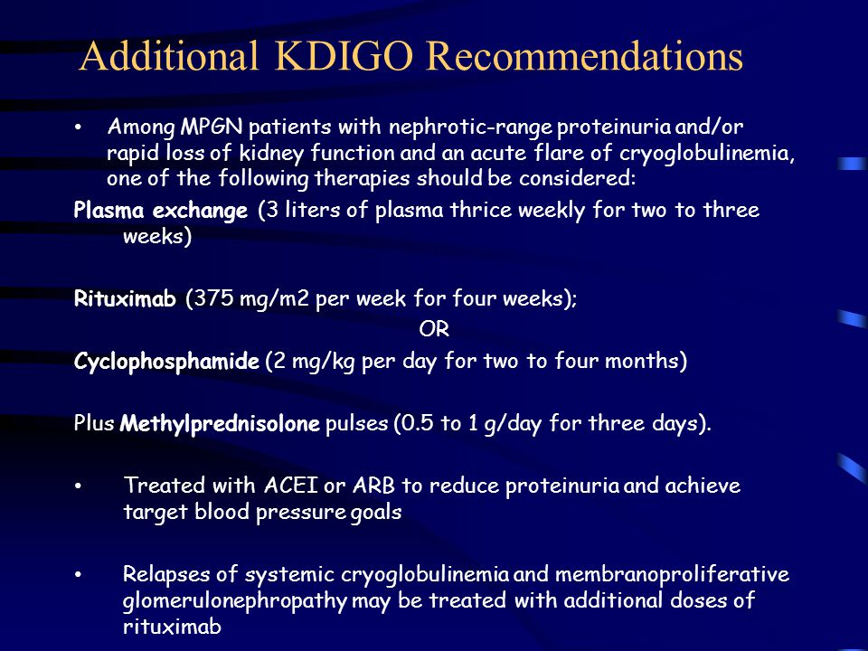 Additional KDIGO Recommendations Among MPGN patients with nephrotic-range proteinuria and/or rapid loss of kidney function and an acute flare of cryoglobulinemia, one of the following therapies should be considered: Plasma exchange (3 liters of plasma thrice weekly for two to three weeks) Rituximab (375 mg/m2 per week for four weeks); OR Cyclophosphamide (2 mg/kg per day for two to four months) Plus Methylprednisolone pulses (0.5 to 1 g/day for three days).