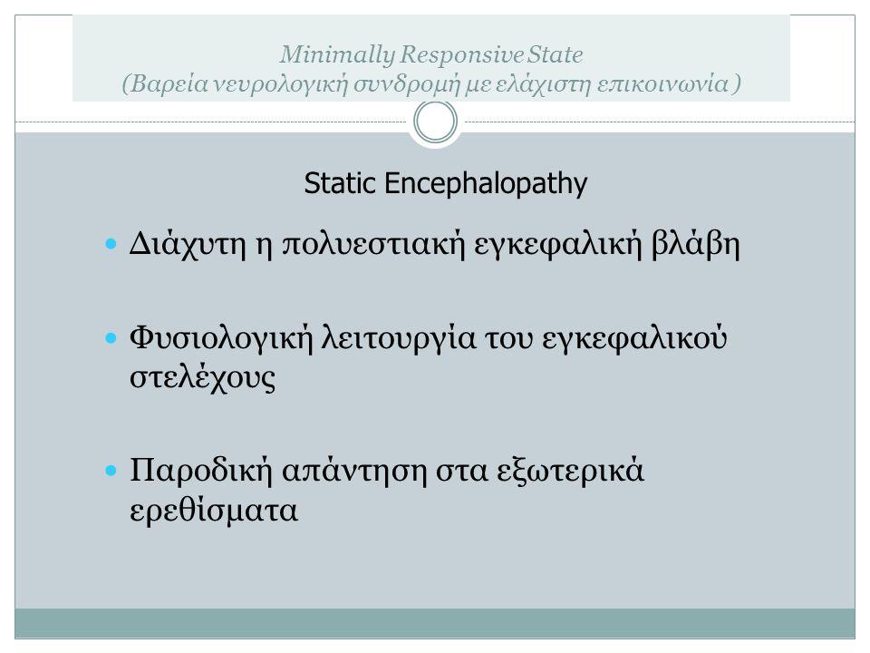 Minimally Responsive State (Βαρεία νευρολογική συνδρομή με ελάχιστη επικοινωνία ) Διάχυτη η πολυεστιακή εγκεφαλική βλάβη Φυσιολογική λειτουργία του εγ