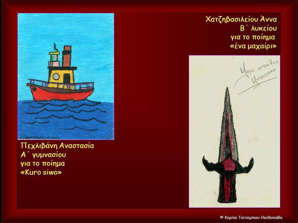 © Κορίνα Τσιτσιρίκου Θεοδοσιάδη Πεχλιβάνη Αναστασία Α΄ γυμνασίου για το ποίημα «Kuro siwo» Χατζηβασιλείου Άννα Β΄ λυκείου για το ποίημα «ένα μαχαίρι»