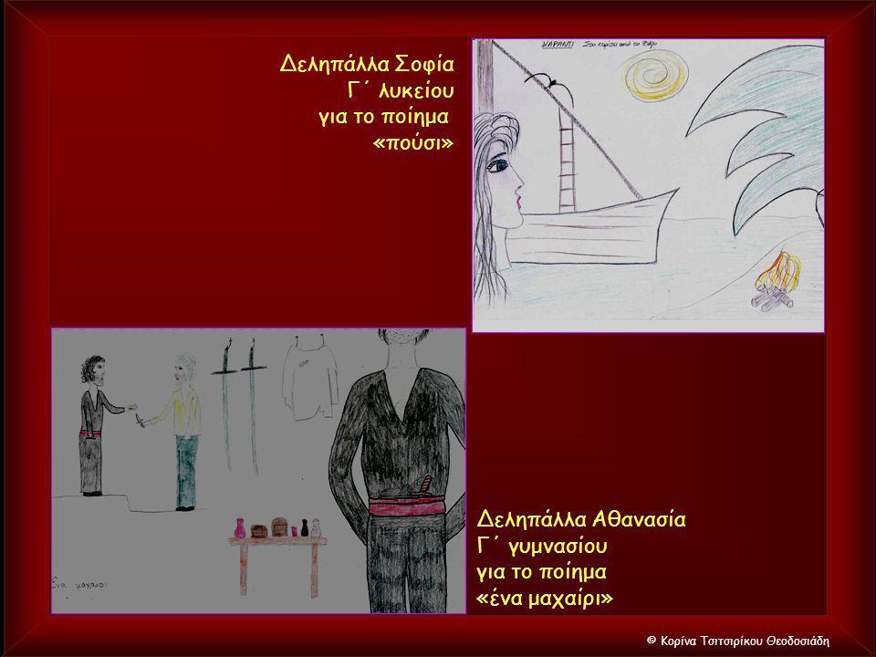 © Κορίνα Τσιτσιρίκου Θεοδοσιάδη Δεληπάλλα Αθανασία Γ΄ γυμνασίου για το ποίημα «ένα μαχαίρι» Δεληπάλλα Σοφία Γ΄ λυκείου για το ποίημα «πούσι»
