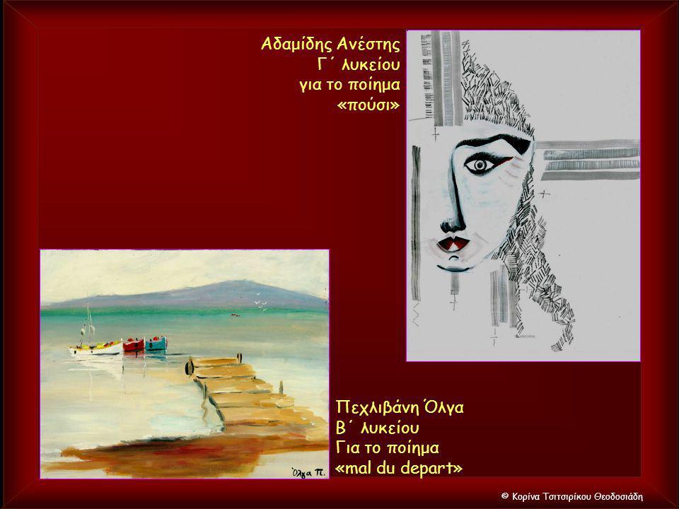 © Κορίνα Τσιτσιρίκου Θεοδοσιάδη Αδαμίδης Ανέστης Γ΄ λυκείου για το ποίημα «πούσι» Πεχλιβάνη Όλγα Β΄ λυκείου Για το ποίημα «mal du depart»