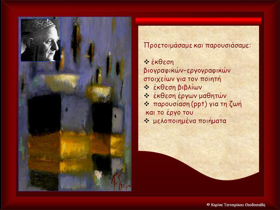 © Κορίνα Τσιτσιρίκου Θεοδοσιάδη Προετοιμάσαμε και παρουσιάσαμε:  έκθεση βιογραφικών–εργογραφικών στοιχείων για τον ποιητή  έκθεση βιβλίων  έκθεση έ
