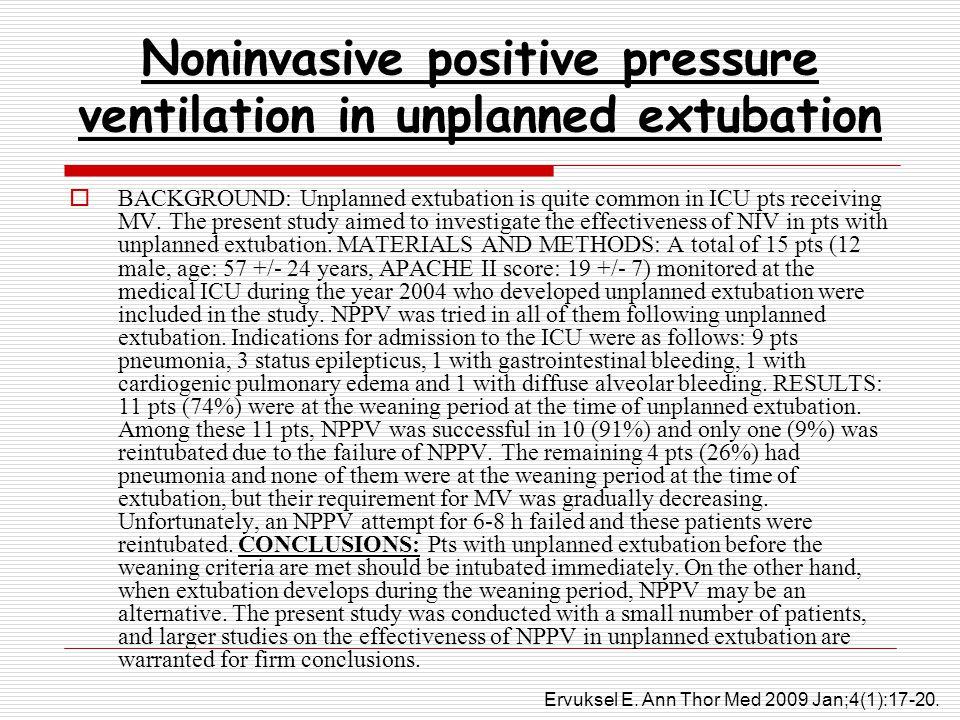 Noninvasive positive pressure ventilation in unplanned extubation  BACKGROUND: Unplanned extubation is quite common in ICU pts receiving MV.