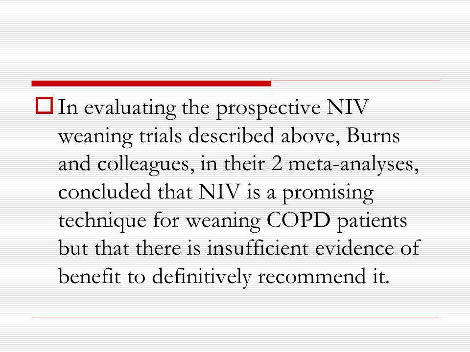  In evaluating the prospective NIV weaning trials described above, Burns and colleagues, in their 2 meta-analyses, concluded that NIV is a promising technique for weaning COPD patients but that there is insufficient evidence of benefit to definitively recommend it.