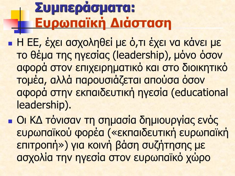 Συμπεράσματα: Ευρωπαϊκή Διάσταση Η ΕΕ, έχει ασχοληθεί με ό,τι έχει να κάνει με το θέμα της ηγεσίας (leadership), μόνο όσον αφορά στον επιχειρηματικό και στο διοικητικό τομέα, αλλά παρουσιάζεται απούσα όσον αφορά στην εκπαιδευτική ηγεσία (educational leadership).