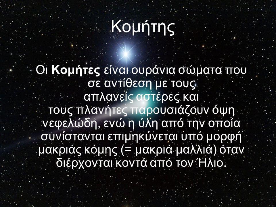 Κομήτης Οι Κομήτες είναι ουράνια σώματα που σε αντίθεση με τους απλανείς αστέρες και τους πλανήτες παρουσιάζουν όψη νεφελώδη, ενώ η ύλη από την οποία συνίστανται επιμηκύνεται υπό μορφή μακριάς κόμης (= μακριά μαλλιά) όταν διέρχονται κοντά από τον Ήλιο.