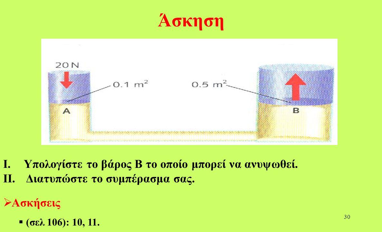29 Συμπεράσματα : υδραυλικό πιεστήριο Ασκώντας κάποια δύναμη (F 1 =1 Ν) στο πρώτο έμβολο παίρνουμε μια μεγαλύτερη δύναμη (F 2 =50 Ν) στο άλλο έμβολο.