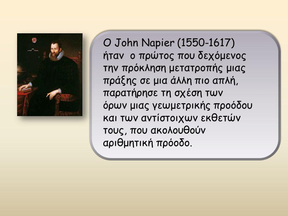 Ο John Napier (1550-1617) ήταν ο πρώτος που δεχόμενος την πρόκληση μετατροπής μιας πράξης σε μια άλλη πιο απλή, παρατήρησε τη σχέση των όρων μιας γεωμετρικής προόδου και των αντίστοιχων εκθετών τους, που ακολουθούν αριθμητική πρόοδο.
