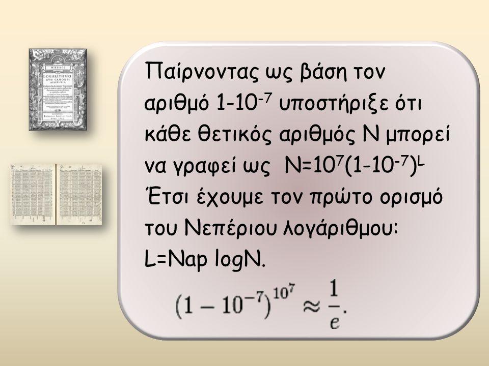 Παίρνοντας ως βάση τον αριθμό 1-10 -7 υποστήριξε ότι κάθε θετικός αριθμός Ν μπορεί να γραφεί ως Ν=10 7 (1-10 -7 ) L Έτσι έχουμε τον πρώτο ορισμό του Νεπέριου λογάριθμου: L=Nap logΝ.