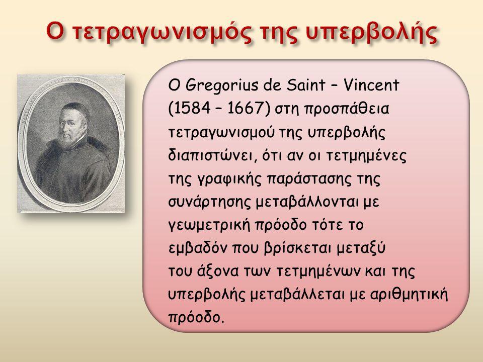 Ο Gregorius de Saint – Vincent (1584 – 1667) στη προσπάθεια τετραγωνισμού της υπερβολής διαπιστώνει, ότι αν οι τετμημένες της γραφικής παράστασης της συνάρτησης μεταβάλλονται με γεωμετρική πρόοδο τότε το εμβαδόν που βρίσκεται μεταξύ του άξονα των τετμημένων και της υπερβολής μεταβάλλεται με αριθμητική πρόοδο.