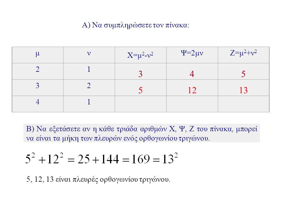 Α) Να συμπληρώσετε τον πίνακα: μν X=μ 2 -ν 2 Ψ=2μνΖ=μ 2 +ν 2 21 3 4 5 32 5 12 13 41 15 8 17 Β) Να εξετάσετε αν η κάθε τριάδα αριθμών Χ, Ψ, Ζ του πίνακα, μπορεί να είναι τα μήκη των πλευρών ενός ορθογωνίου τριγώνου.
