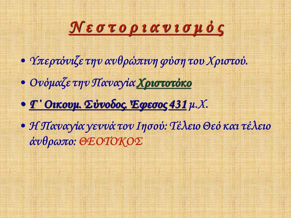 Ν ε σ τ ο ρ ι α ν ι σ μ ό ς Υπερτόνιζε την ανθρώπινη φύση του Χριστού. ΧριστοτόκοΟνόμαζε την Παναγία Χριστοτόκο Γ΄ Οικουμ. Σύνοδος. Έφεσος431Γ΄ Οικουμ