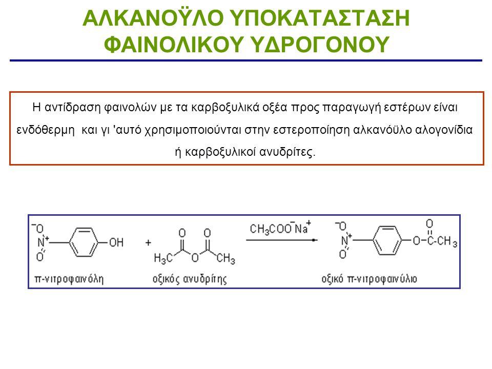 ΑΛΚΑΝΟΫΛΟ ΥΠΟΚΑΤΑΣΤΑΣΗ ΦΑΙΝΟΛΙΚΟΥ ΥΔΡΟΓΟΝΟΥ Η αντίδραση φαινολών με τα καρβοξυλικά οξέα προς παραγωγή εστέρων είναι ενδόθερμη και γι 'αυτό χρησιμοποιο