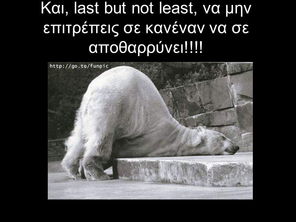 Και, last but not least, να μην επιτρέπεις σε κανέναν να σε αποθαρρύνει!!!!