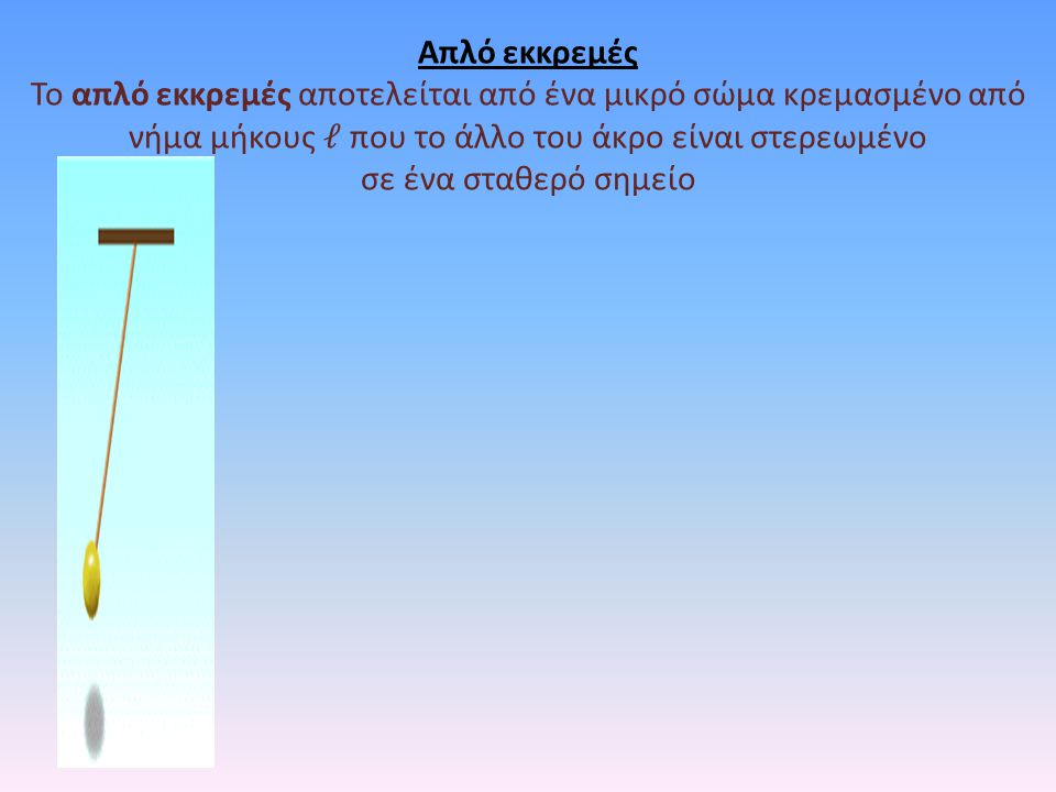 Απλό εκκρεμές Το απλό εκκρεμές αποτελείται από ένα μικρό σώμα κρεμασμένο από νήμα μήκους που το άλλο του άκρο είναι στερεωμένο σε ένα σταθερό σημείο
