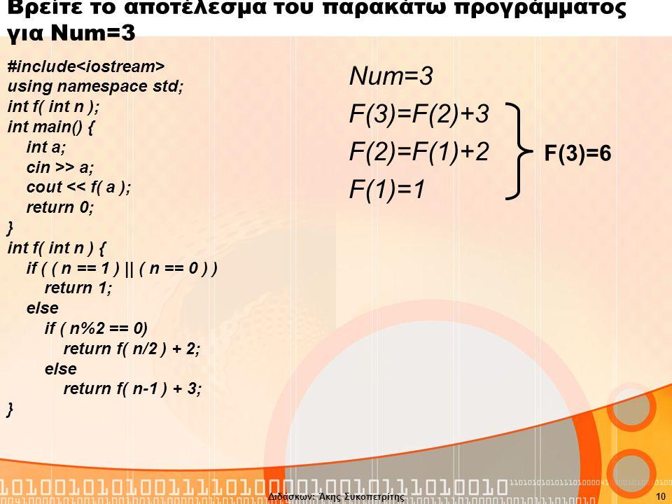 Διδάσκων: Άκης Συκοπετρίτης10 Βρείτε το αποτέλεσμα του παρακάτω προγράμματος για Num=3 #include using namespace std; int f( int n ); int main() { int a; cin >> a; cout << f( a ); return 0; } int f( int n ) { if ( ( n == 1 ) || ( n == 0 ) ) return 1; else if ( n%2 == 0) return f( n/2 ) + 2; else return f( n-1 ) + 3; } Num=3 F(3)=F(2)+3 F(2)=F(1)+2 F(1)=1 F(3)=6