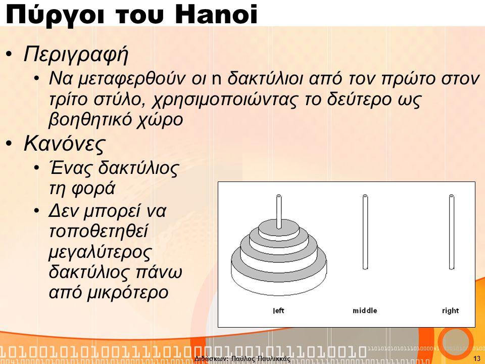 Διδάσκων: Παύλος Παυλικκάς13 Πύργοι του Hanoi Περιγραφή Να μεταφερθούν οι n δακτύλιοι από τον πρώτο στον τρίτο στύλο, χρησιμοποιώντας το δεύτερο ως βοηθητικό χώρο Κανόνες Ένας δακτύλιος τη φορά Δεν μπορεί να τοποθετηθεί μεγαλύτερος δακτύλιος πάνω από μικρότερο