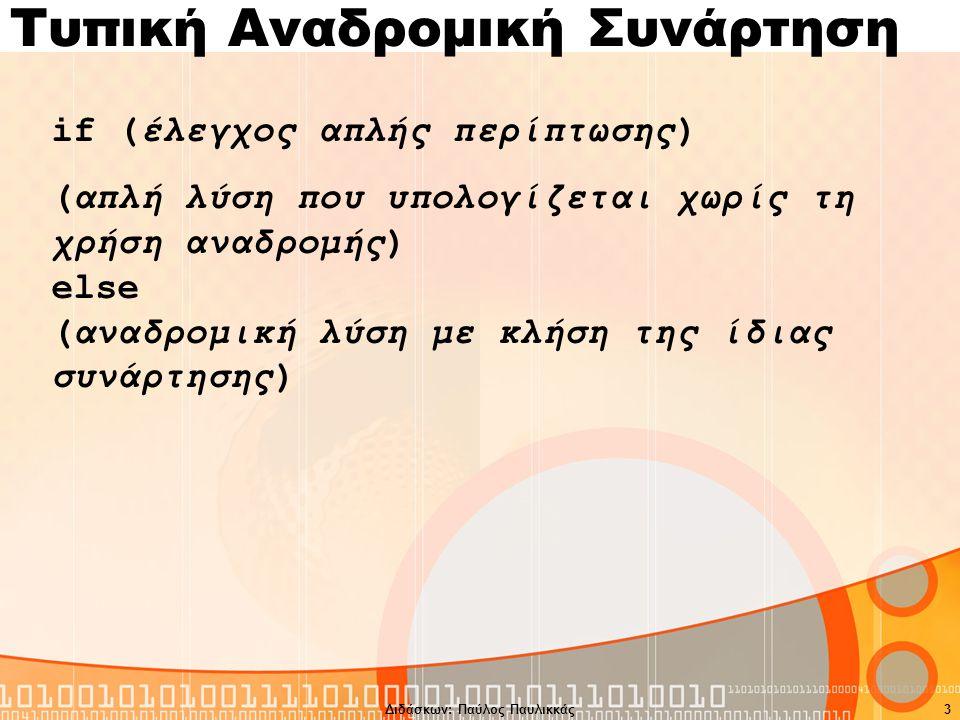 Διδάσκων: Παύλος Παυλικκάς3 Τυπική Αναδρομική Συνάρτηση if (έλεγχος απλής περίπτωσης) (απλή λύση που υπολογίζεται χωρίς τη χρήση αναδρομής) else (αναδρομική λύση με κλήση της ίδιας συνάρτησης)