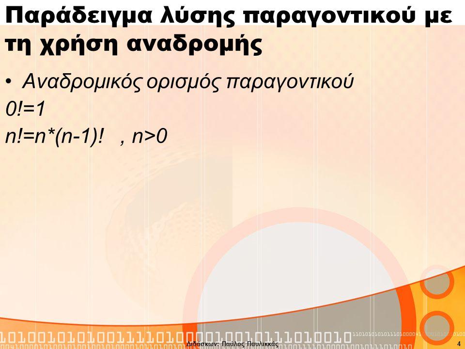 Διδάσκων: Παύλος Παυλικκάς4 Παράδειγμα λύσης παραγοντικού με τη χρήση αναδρομής Αναδρομικός ορισμός παραγοντικού 0!=1 n!=n*(n-1)!, n>0