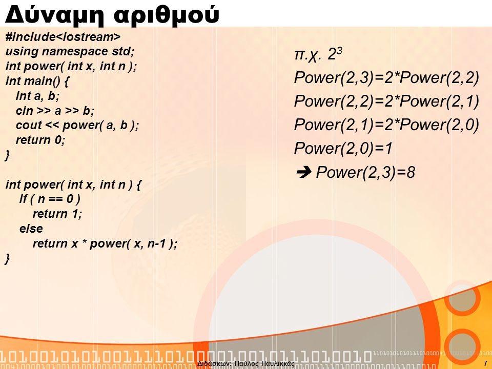 7 Δύναμη αριθμού #include using namespace std; int power( int x, int n ); int main() { int a, b; cin >> a >> b; cout << power( a, b ); return 0; } int power( int x, int n ) { if ( n == 0 ) return 1; else return x * power( x, n-1 ); } π.χ.