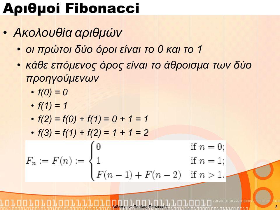 Διδάσκων: Παύλος Παυλικκάς8 Αριθμοί Fibonacci Ακολουθία αριθμών οι πρώτοι δύο όροι είναι το 0 και το 1 κάθε επόμενος όρος είναι το άθροισμα των δύο προηγούμενων f(0) = 0 f(1) = 1 f(2) = f(0) + f(1) = 0 + 1 = 1 f(3) = f(1) + f(2) = 1 + 1 = 2