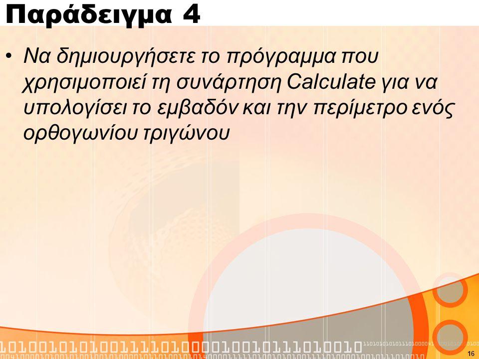 Παράδειγμα 4 Να δημιουργήσετε το πρόγραμμα που χρησιμοποιεί τη συνάρτηση Calculate για να υπολογίσει το εμβαδόν και την περίμετρο ενός ορθογωνίου τριγώνου 16