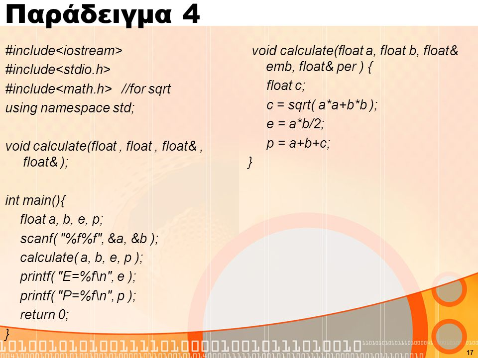 Παράδειγμα 4 #include #include //for sqrt using namespace std; void calculate(float, float, float&, float& ); int main(){ float a, b, e, p; scanf(