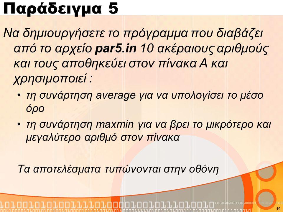 Παράδειγμα 5 Να δημιουργήσετε το πρόγραμμα που διαβάζει από το αρχείο par5.in 10 ακέραιους αριθμούς και τους αποθηκεύει στον πίνακα Α και χρησιμοποιεί : τη συνάρτηση average για να υπολογίσει το μέσο όρο τη συνάρτηση maxmin για να βρει το μικρότερο και μεγαλύτερο αριθμό στον πίνακα Τα αποτελέσματα τυπώνονται στην οθόνη 19