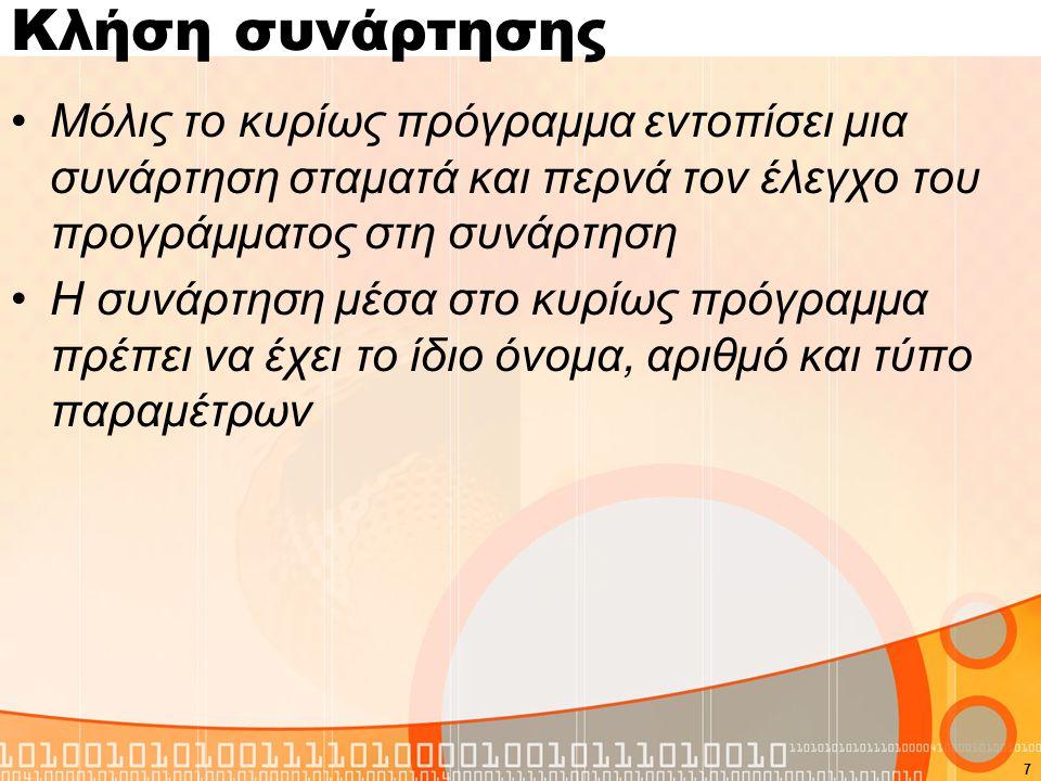 Κλήση συνάρτησης Μόλις το κυρίως πρόγραμμα εντοπίσει μια συνάρτηση σταματά και περνά τον έλεγχο του προγράμματος στη συνάρτηση Η συνάρτηση μέσα στο κυρίως πρόγραμμα πρέπει να έχει το ίδιο όνομα, αριθμό και τύπο παραμέτρων 7