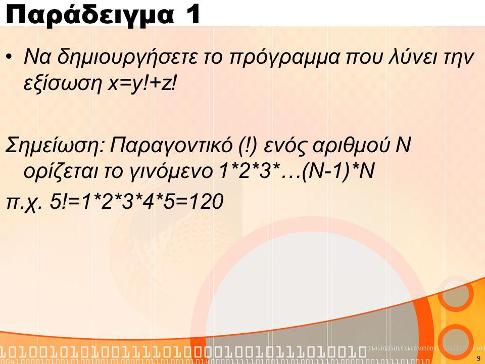 Παράδειγμα 1 Να δημιουργήσετε το πρόγραμμα που λύνει την εξίσωση x=y!+z.