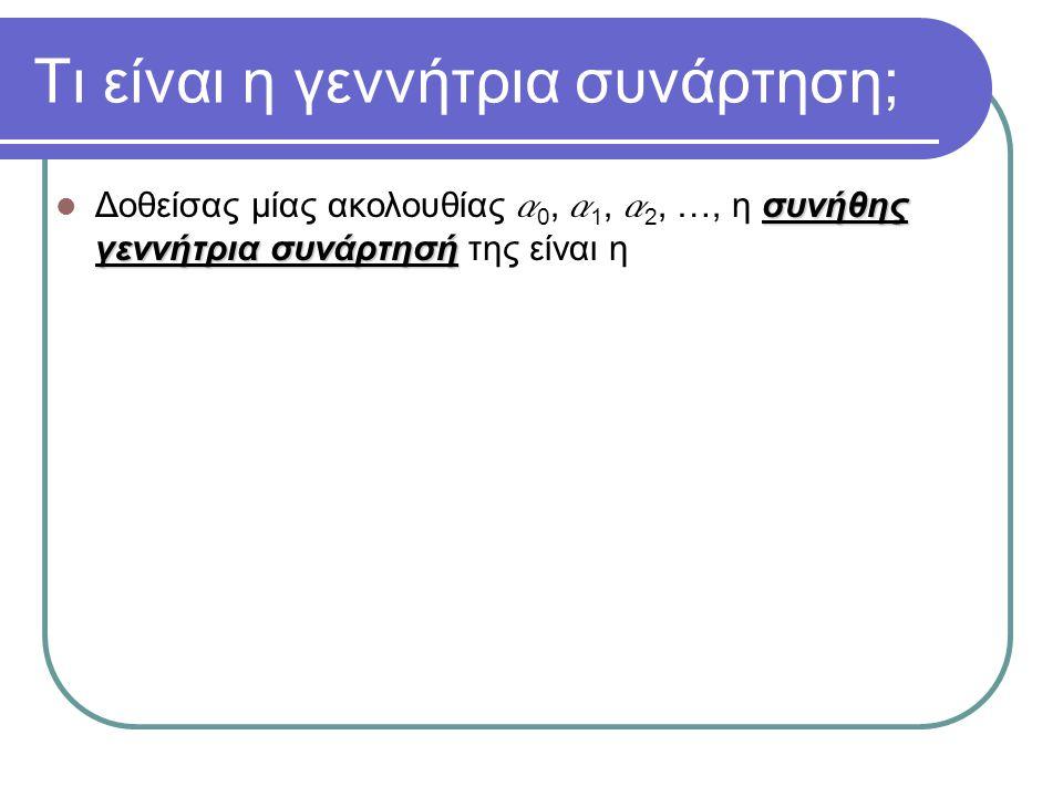 Τι είναι η γεννήτρια συνάρτηση; συνήθης γεννήτρια συνάρτησή Δοθείσας μίας ακολουθίας a 0, a 1, a 2, …, η συνήθης γεννήτρια συνάρτησή της είναι η