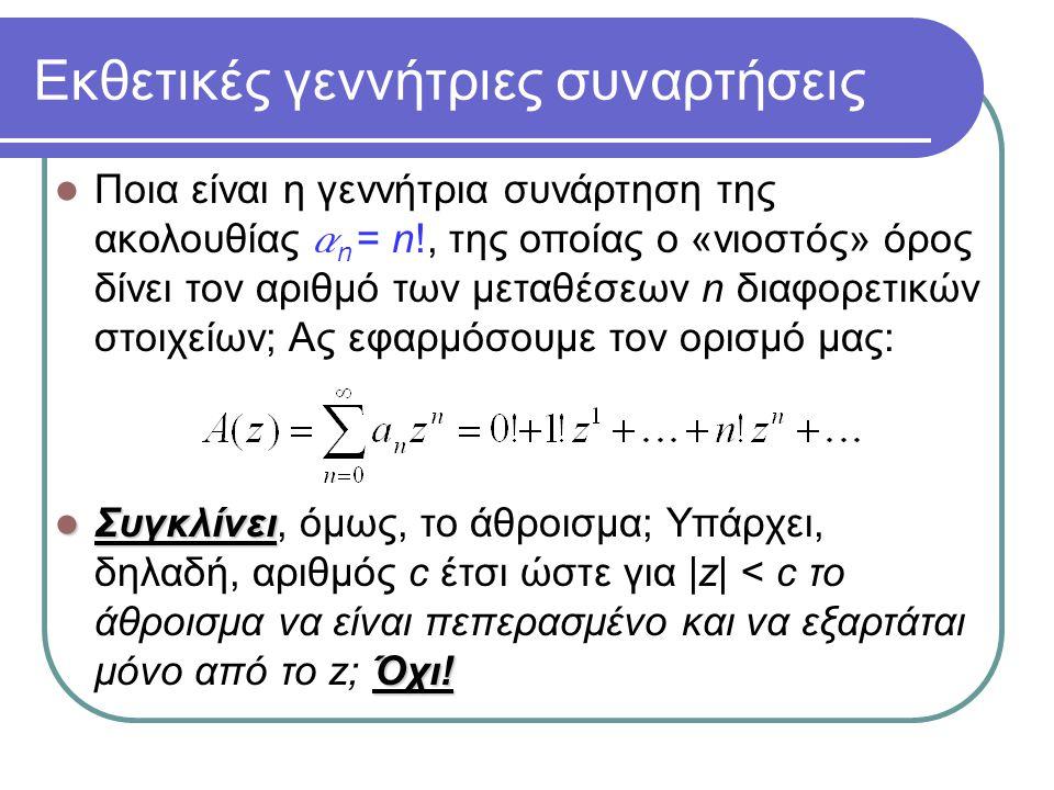 Εκθετικές γεννήτριες συναρτήσεις Ποια είναι η γεννήτρια συνάρτηση της ακολουθίας a n = n!, της οποίας ο «νιοστός» όρος δίνει τον αριθμό των μεταθέσεων
