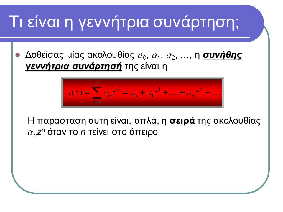 Τι είναι η γεννήτρια συνάρτηση; συνήθης γεννήτρια συνάρτησή Δοθείσας μίας ακολουθίας a 0, a 1, a 2, …, η συνήθης γεννήτρια συνάρτησή της είναι η σειρά