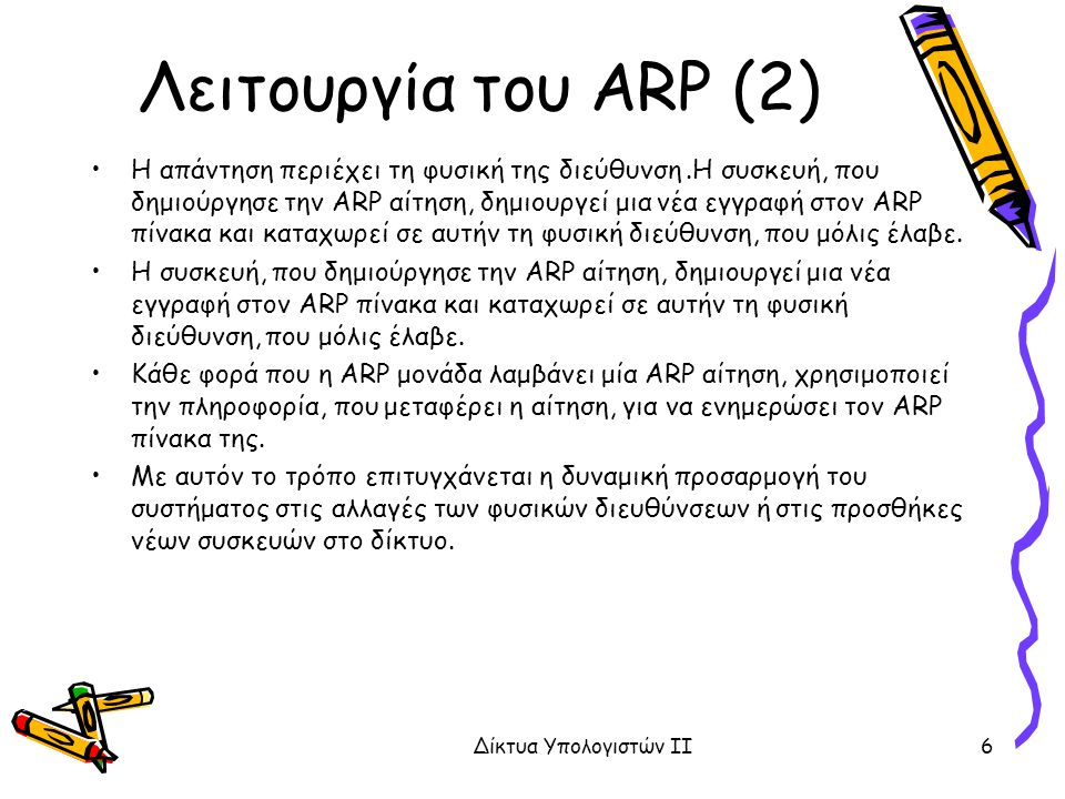 Λειτουργία του ARP (2) H απάντηση περιέχει τη φυσική της διεύθυνση.Η συσκευή, που δημιούργησε την ARP αίτηση, δημιουργεί μια νέα εγγραφή στον ARP πίνακα και καταχωρεί σε αυτήν τη φυσική διεύθυνση, που μόλις έλαβε.