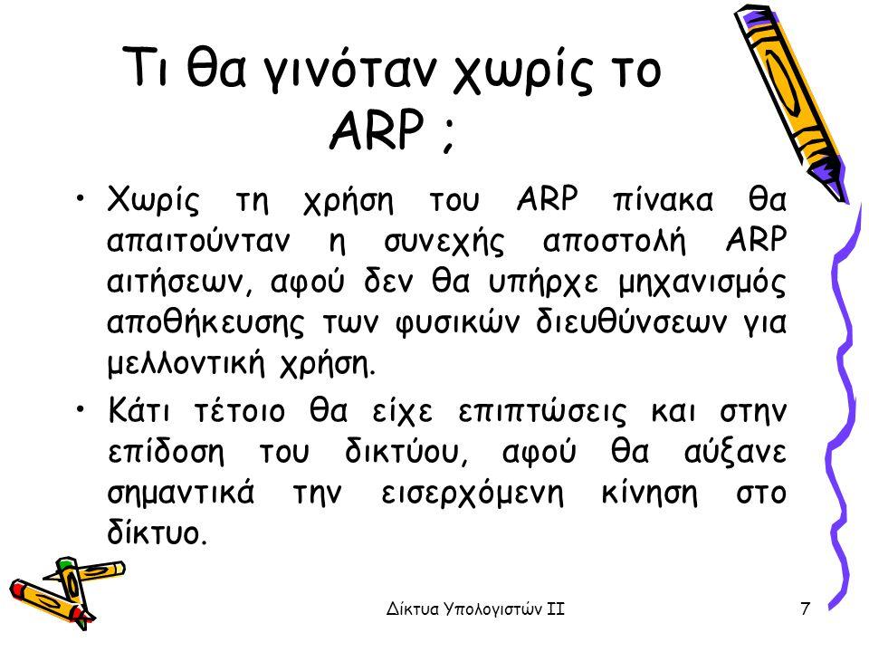 Τι θα γινόταν χωρίς το ARP ; Χωρίς τη χρήση του ARP πίνακα θα απαιτούνταν η συνεχής αποστολή ARP αιτήσεων, αφού δεν θα υπήρχε μηχανισμός αποθήκευσης των φυσικών διευθύνσεων για μελλοντική χρήση.