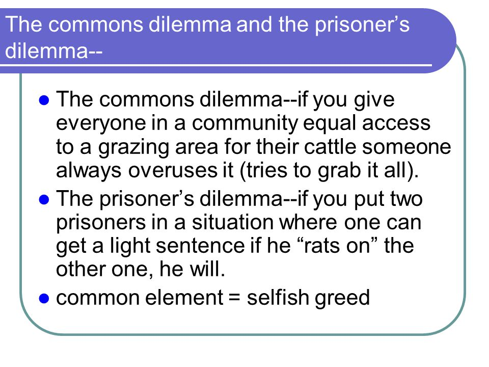 The commons dilemma and the prisoner's dilemma-- The commons dilemma--if you give everyone in a community equal access to a grazing area for their cat