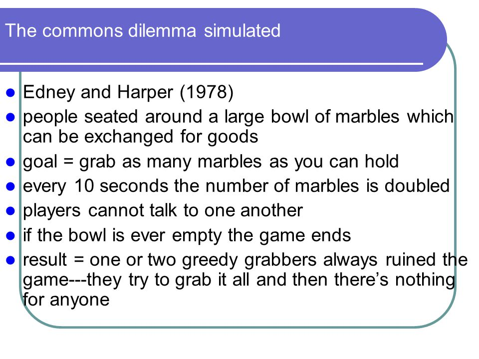 The commons dilemma simulated Edney and Harper (1978) people seated around a large bowl of marbles which can be exchanged for goods goal = grab as man